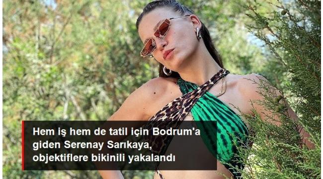 Hem iş hem de tatil için Bodrum'a giden Serenay Sarıkaya, objektiflere bikinili yakalandı